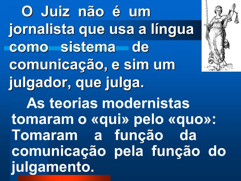 O Juiz não é um jornalista que usa a língua como sistema de comunicação, e sim um julgador, que julga.