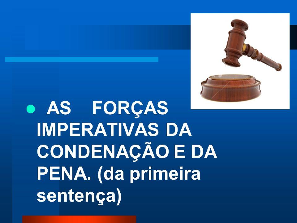 AS FORÇAS IMPERATIVAS DA CONDENAÇÃO E DA PENA. (da primeira sentença)