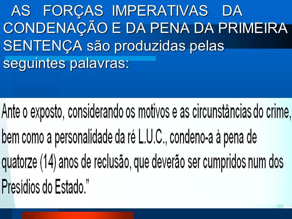 AS FORÇAS IMPERATIVAS DA CONDENAÇÃO E DA PENA DA PRIMEIRA SENTENÇA são produzidas pelas seguintes palavras: