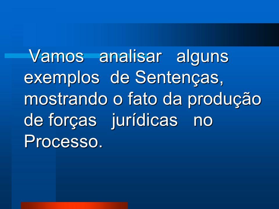 Vamos analisar alguns exemplos de Sentenças, mostrando o fato da produção de forças jurídicas no Processo.