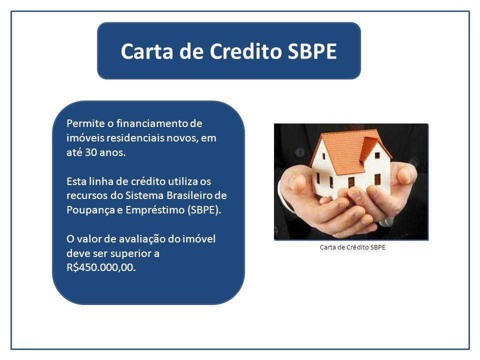 Carta de Credito SBPE Permite o financiamento de imóveis residenciais novos, em até 30 anos.