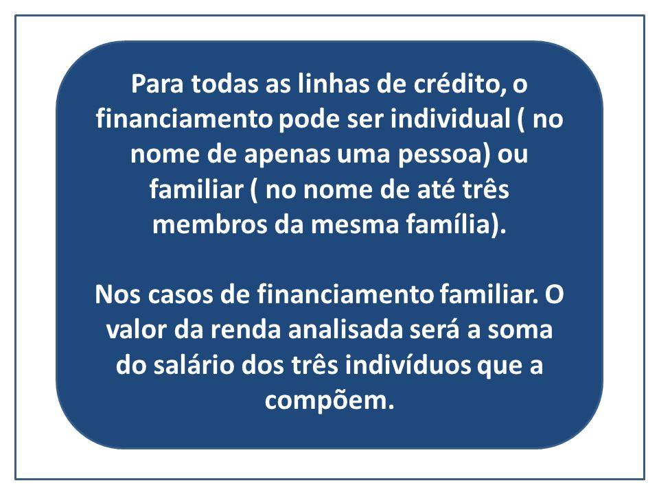 Para todas as linhas de crédito, o financiamento pode ser individual ( no nome de apenas uma pessoa) ou familiar ( no nome de até três membros da mesma família).