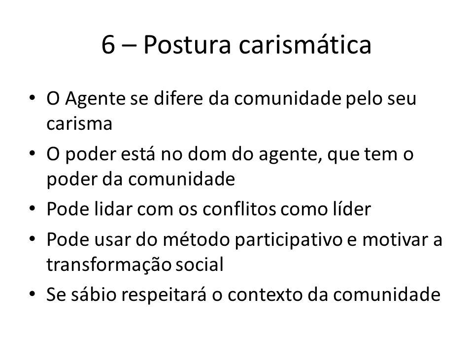 6 – Postura carismática O Agente se difere da comunidade pelo seu carisma. O poder está no dom do agente, que tem o poder da comunidade.