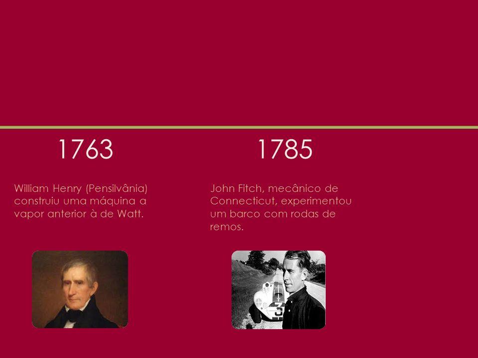 1763 1785. William Henry (Pensilvânia) construiu uma máquina a vapor anterior à de Watt.