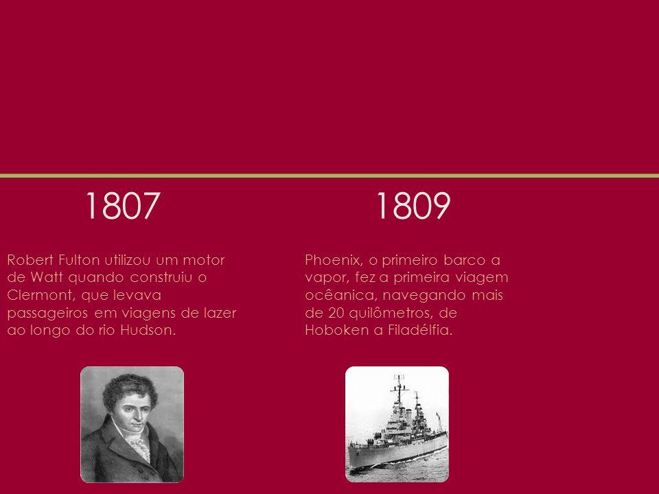 1807 1809. Robert Fulton utilizou um motor de Watt quando construiu o Clermont, que levava passageiros em viagens de lazer ao longo do rio Hudson.