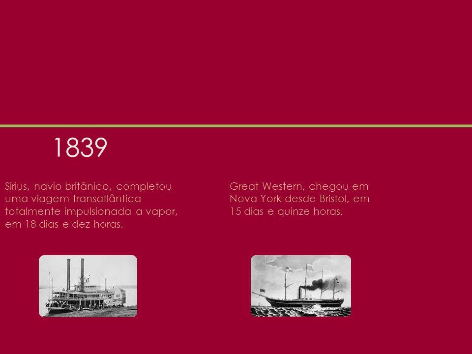 1839 Sirius, navio britânico, completou uma viagem transatlântica totalmente impulsionada a vapor, em 18 dias e dez horas.
