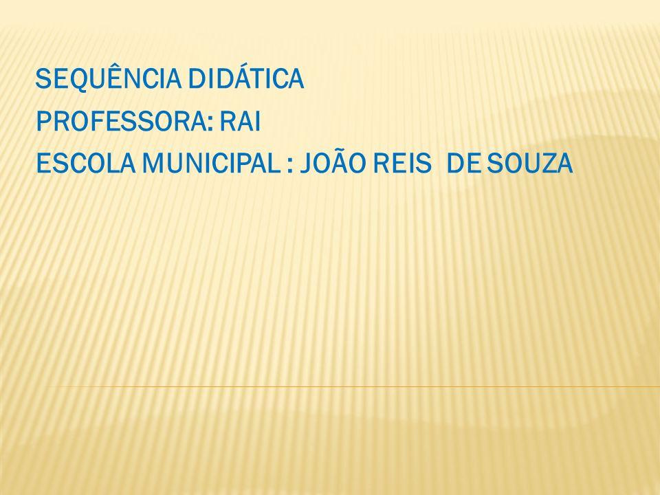 SEQUÊNCIA DIDÁTICA PROFESSORA: RAI ESCOLA MUNICIPAL : JOÃO REIS DE SOUZA