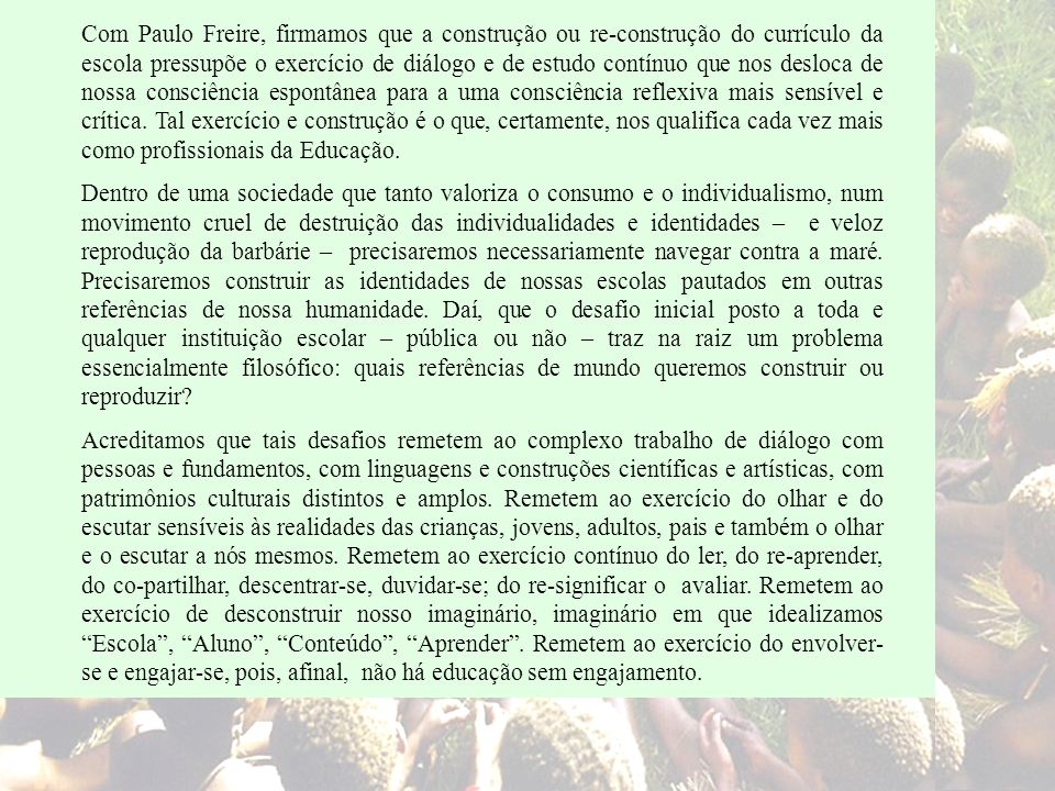 Com Paulo Freire, firmamos que a construção ou re-construção do currículo da escola pressupõe o exercício de diálogo e de estudo contínuo que nos desloca de nossa consciência espontânea para a uma consciência reflexiva mais sensível e crítica. Tal exercício e construção é o que, certamente, nos qualifica cada vez mais como profissionais da Educação.