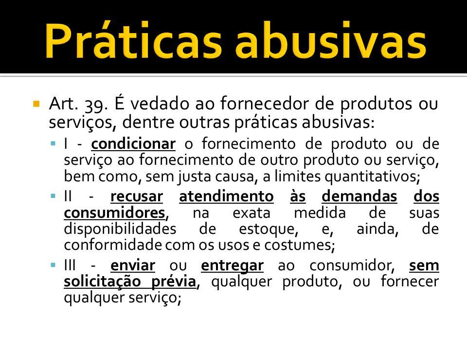 Práticas abusivas Art. 39. É vedado ao fornecedor de produtos ou serviços, dentre outras práticas abusivas: