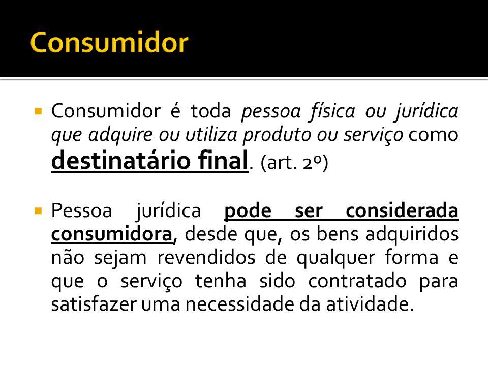 Consumidor Consumidor é toda pessoa física ou jurídica que adquire ou utiliza produto ou serviço como destinatário final. (art. 2º)