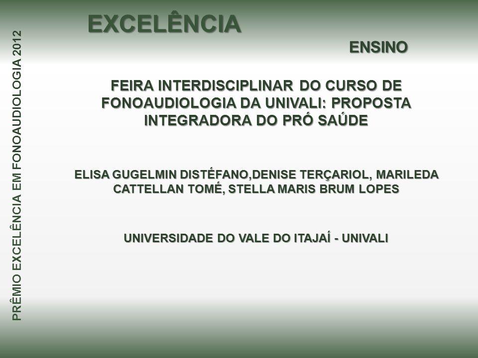 EXCELÊNCIA ENSINO. FEIRA INTERDISCIPLINAR DO CURSO DE FONOAUDIOLOGIA DA UNIVALI: PROPOSTA INTEGRADORA DO PRÓ SAÚDE.