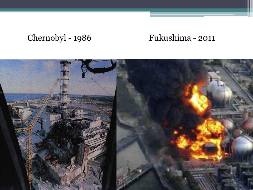 Chernobyl - 1986 Fukushima - 2011