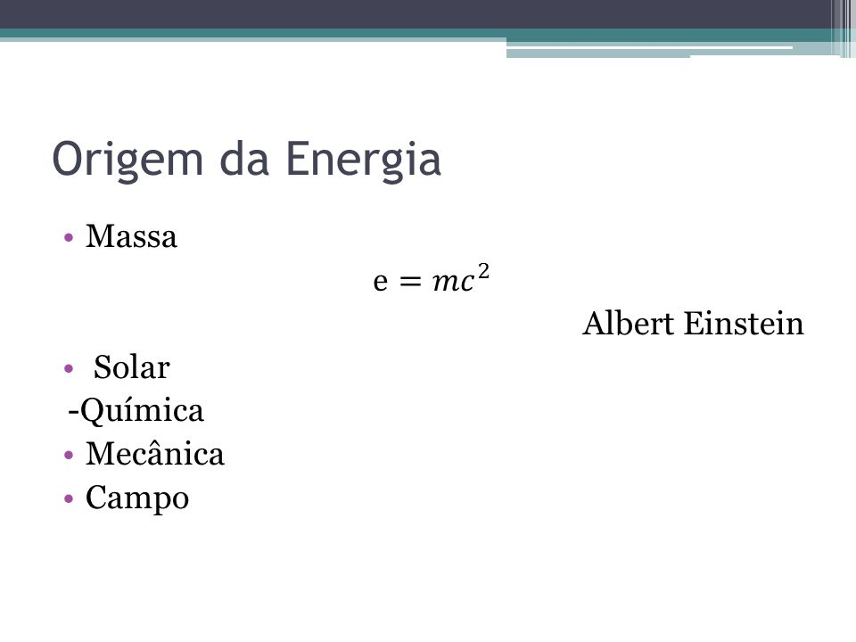 Origem da Energia Massa e= 𝑚𝑐 2 Albert Einstein Solar -Química