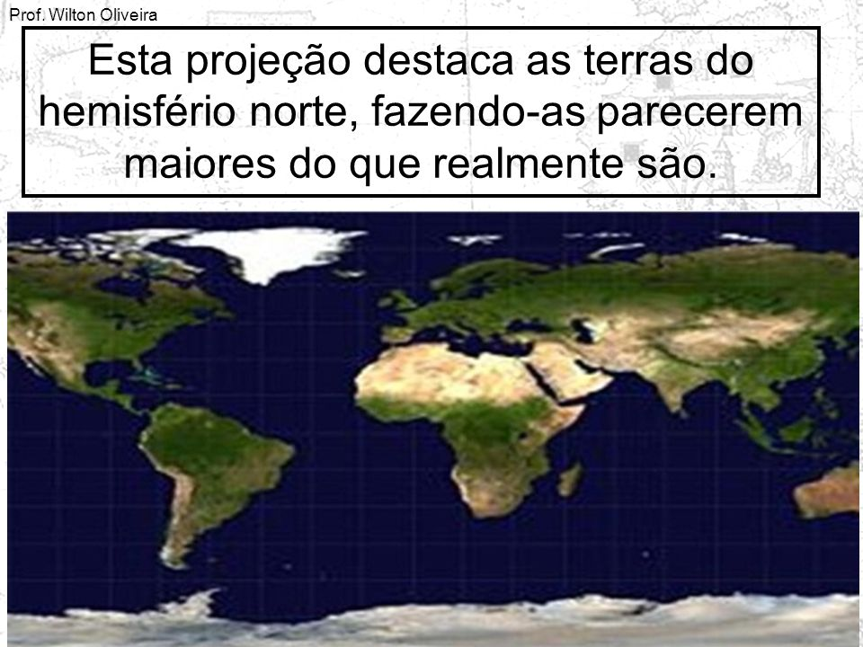 Esta projeção destaca as terras do hemisfério norte, fazendo-as parecerem maiores do que realmente são.