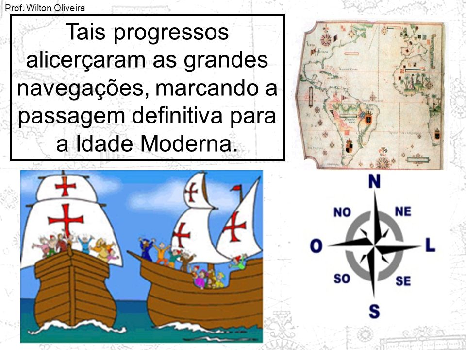 Tais progressos alicerçaram as grandes navegações, marcando a passagem definitiva para a Idade Moderna.