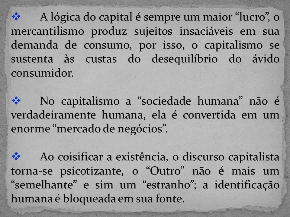 A lógica do capital é sempre um maior lucro , o mercantilismo produz sujeitos insaciáveis em sua demanda de consumo, por isso, o capitalismo se sustenta às custas do desequilíbrio do ávido consumidor.