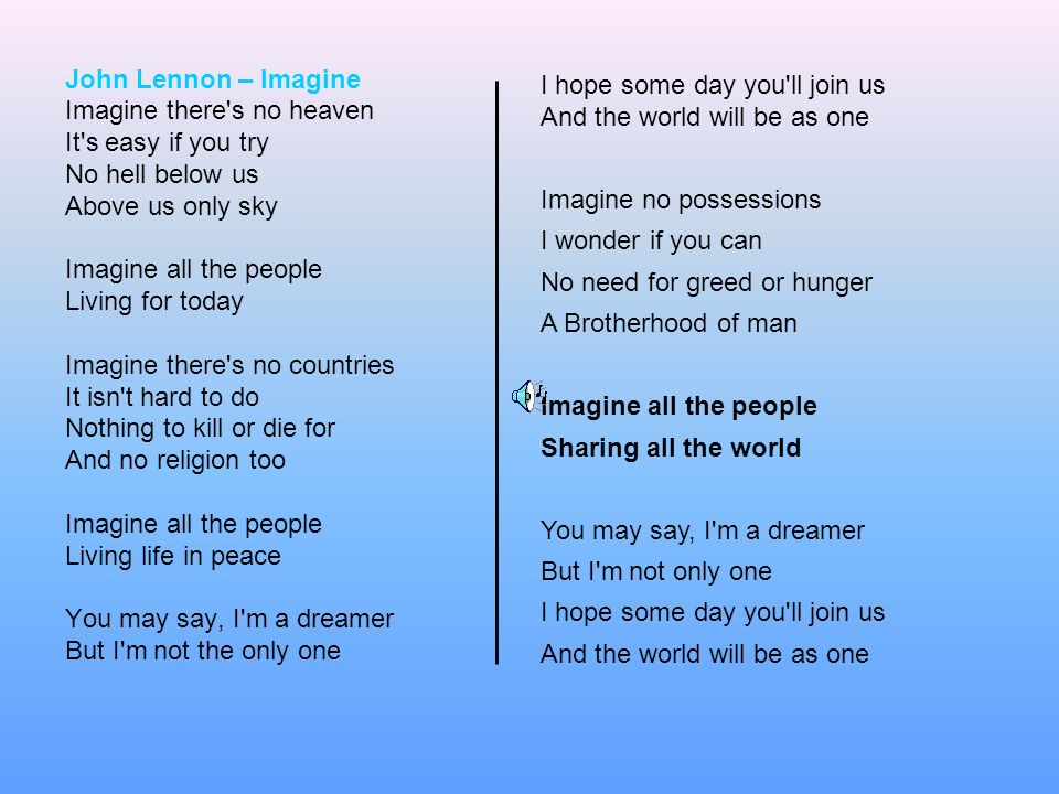 John Lennon – Imagine Imagine there s no heaven. It s easy if you try. No hell below us. Above us only sky.