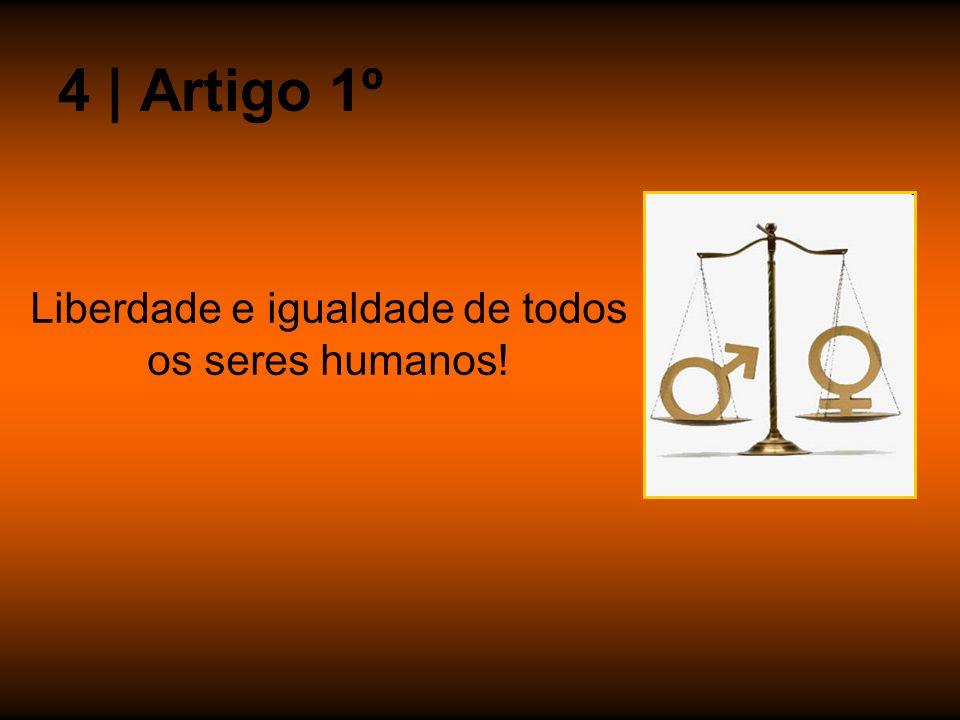 Liberdade e igualdade de todos os seres humanos!