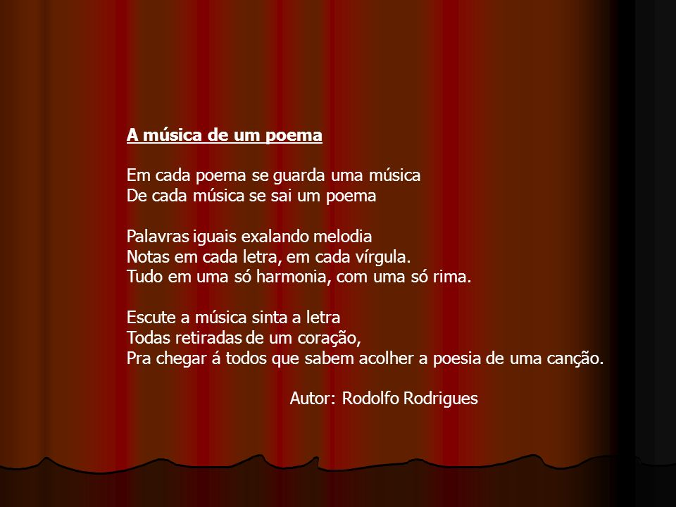 A música de um poema Em cada poema se guarda uma música. De cada música se sai um poema. Palavras iguais exalando melodia.