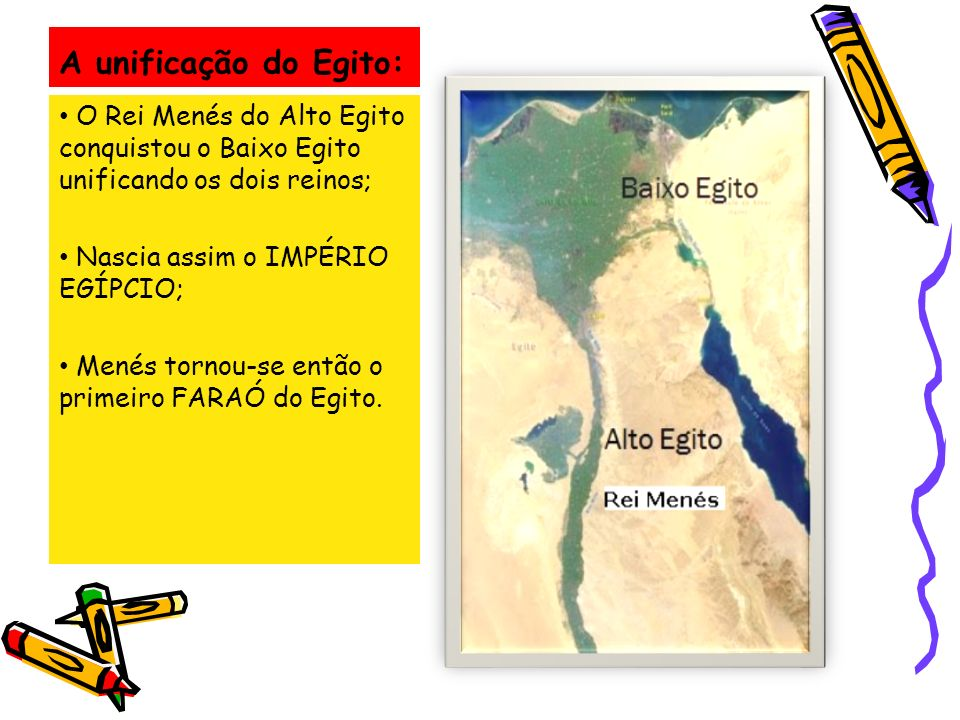 A unificação do Egito: O Rei Menés do Alto Egito conquistou o Baixo Egito unificando os dois reinos;