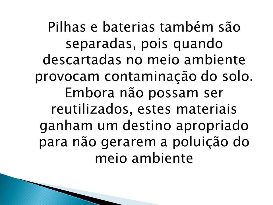 Pilhas e baterias também são separadas, pois quando descartadas no meio ambiente provocam contaminação do solo.