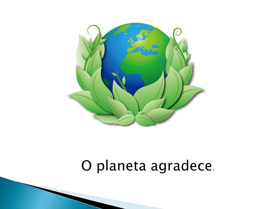 O planeta agradece.