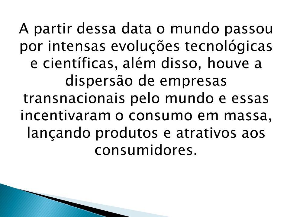 A partir dessa data o mundo passou por intensas evoluções tecnológicas e científicas, além disso, houve a dispersão de empresas transnacionais pelo mundo e essas incentivaram o consumo em massa, lançando produtos e atrativos aos consumidores.