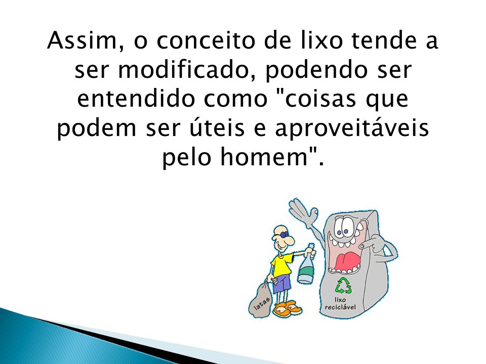 Assim, o conceito de lixo tende a ser modificado, podendo ser entendido como coisas que podem ser úteis e aproveitáveis pelo homem .