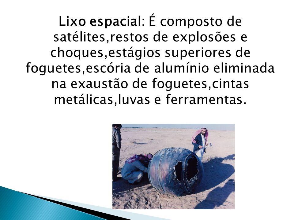 Lixo espacial: É composto de satélites,restos de explosões e choques,estágios superiores de foguetes,escória de alumínio eliminada na exaustão de foguetes,cintas metálicas,luvas e ferramentas.