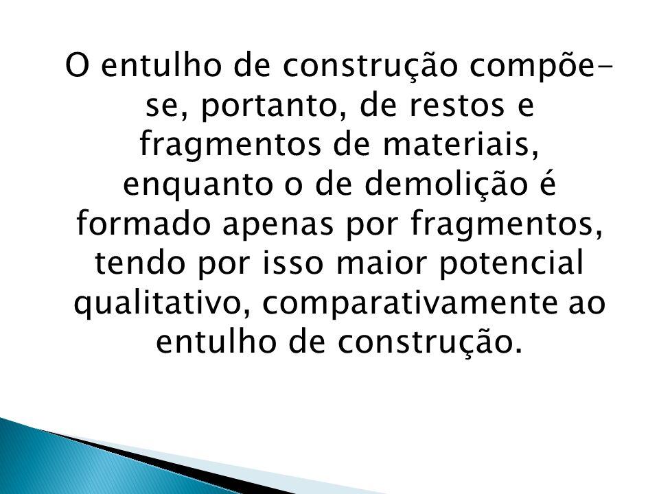 O entulho de construção compõe-se, portanto, de restos e fragmentos de materiais, enquanto o de demolição é formado apenas por fragmentos, tendo por isso maior potencial qualitativo, comparativamente ao entulho de construção.