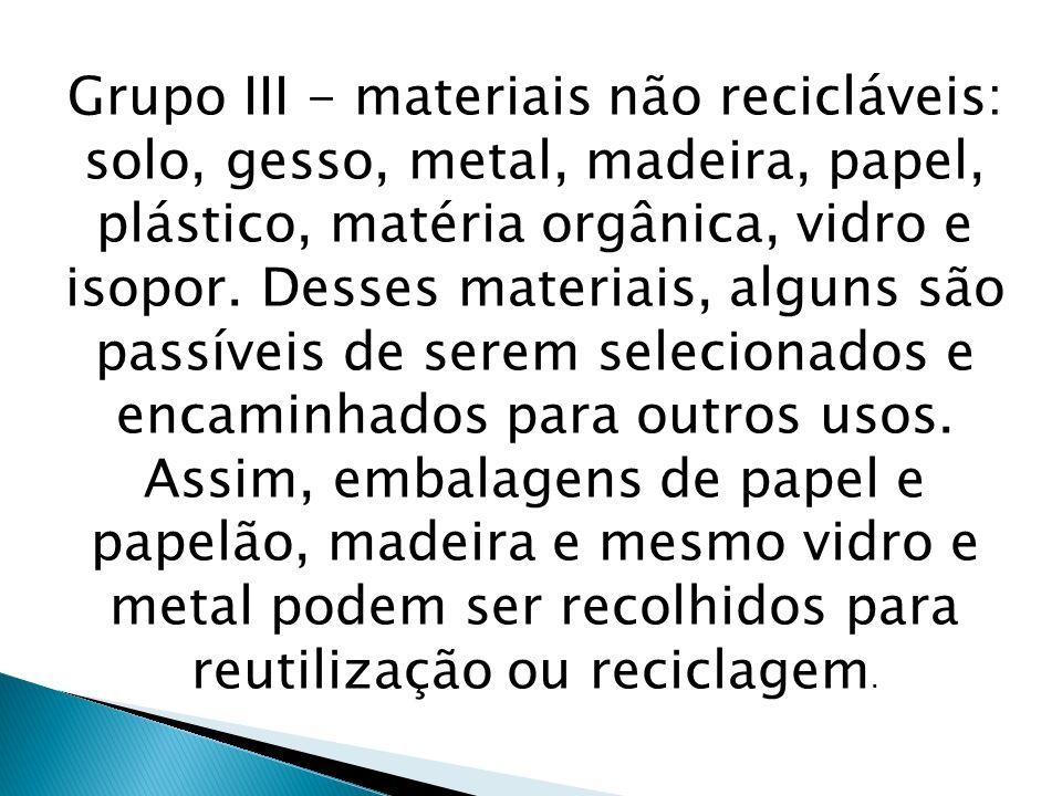 Grupo III - materiais não recicláveis: solo, gesso, metal, madeira, papel, plástico, matéria orgânica, vidro e isopor.