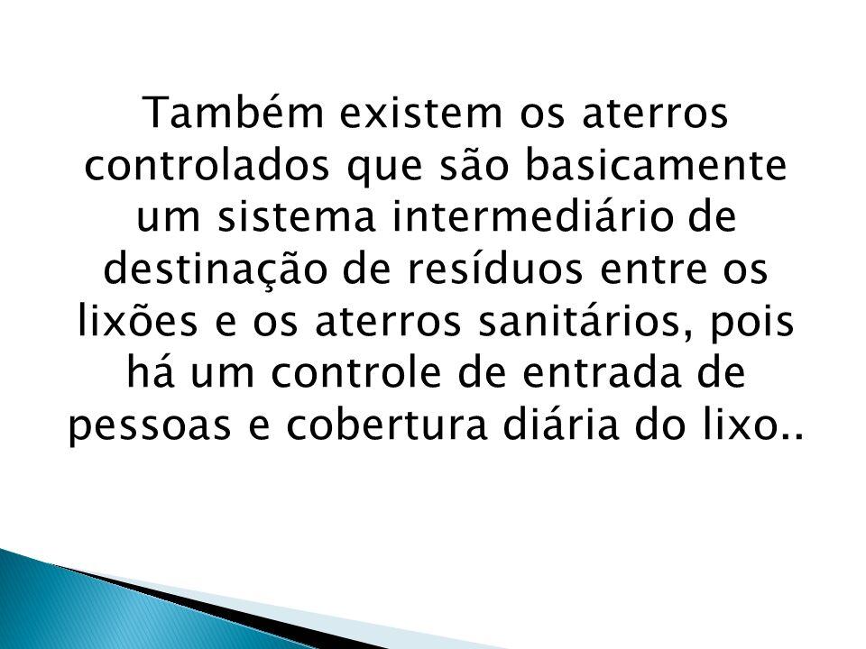 Também existem os aterros controlados que são basicamente um sistema intermediário de destinação de resíduos entre os lixões e os aterros sanitários, pois há um controle de entrada de pessoas e cobertura diária do lixo..