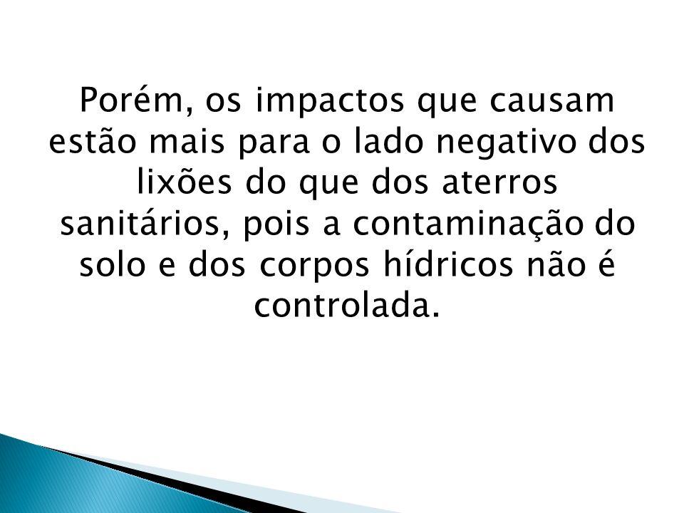 Porém, os impactos que causam estão mais para o lado negativo dos lixões do que dos aterros sanitários, pois a contaminação do solo e dos corpos hídricos não é controlada.