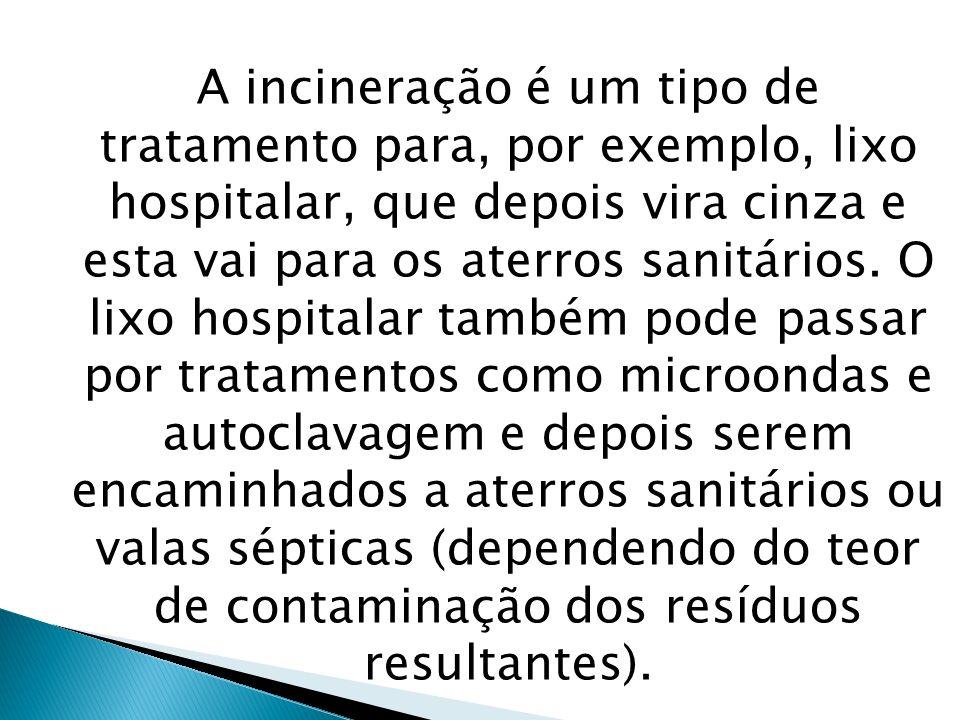 A incineração é um tipo de tratamento para, por exemplo, lixo hospitalar, que depois vira cinza e esta vai para os aterros sanitários.