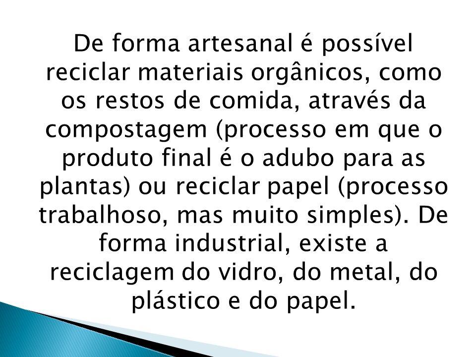 De forma artesanal é possível reciclar materiais orgânicos, como os restos de comida, através da compostagem (processo em que o produto final é o adubo para as plantas) ou reciclar papel (processo trabalhoso, mas muito simples).