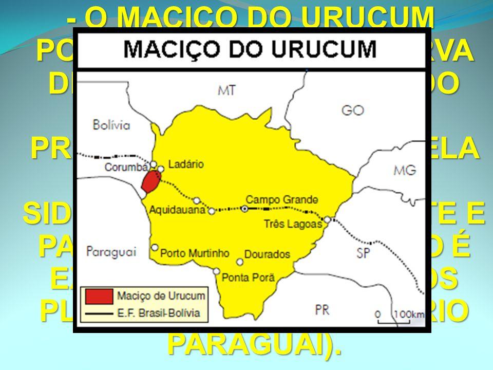 - O MACIÇO DO URUCUM POSSUI A 2ª MAIOR RESERVA DE MANGANÊS (DEPOIS DO PARÁ), PORÉM SUA PRODUÇÃO É LIMITADA PELA MAIOR DISTÂNCIA DAS SIDERÚRGICAS DO SUDESTE E PARTE DE SUA PRODUÇÃO É EXPORTADA AOS VIZINHOS PLATINOS (HIDROVIA DO RIO PARAGUAI).
