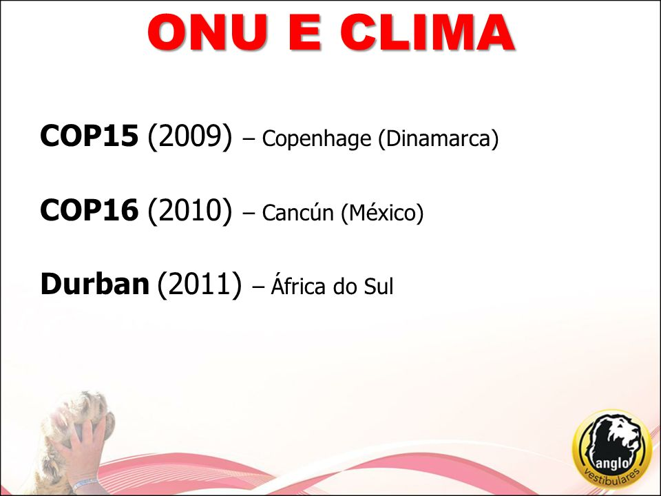 ONU E CLIMA COP15 (2009) – Copenhage (Dinamarca) COP16 (2010) – Cancún (México) Durban (2011) – África do Sul