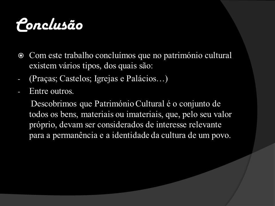 Conclusão Com este trabalho concluímos que no património cultural existem vários tipos, dos quais são: