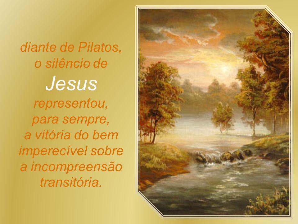 diante de Pilatos, o silêncio de Jesus representou, para sempre, a vitória do bem imperecível sobre a incompreensão transitória.