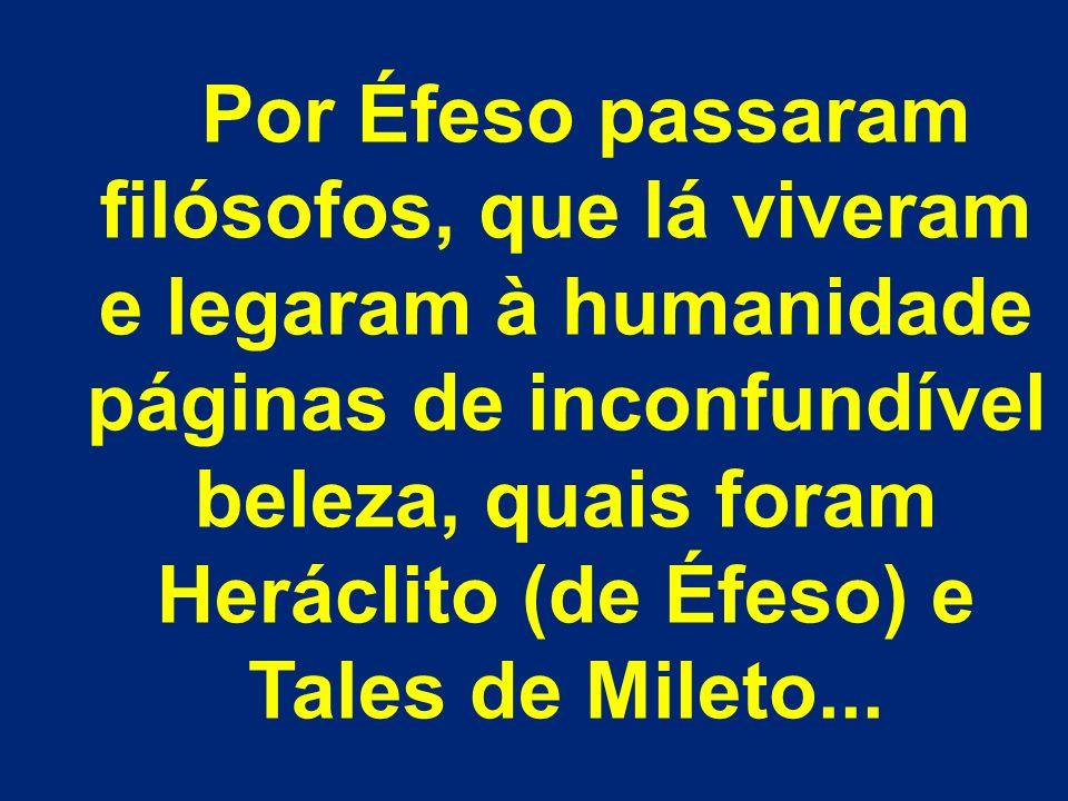 Por Éfeso passaram filósofos, que lá viveram e legaram à humanidade páginas de inconfundível beleza, quais foram Heráclito (de Éfeso) e Tales de Mileto...