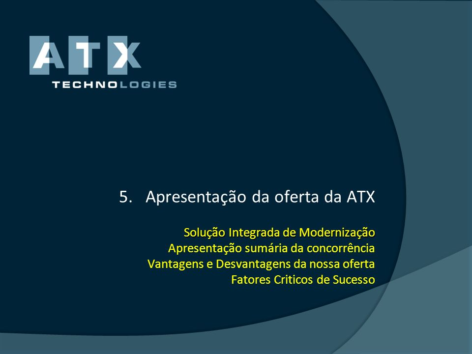 Apresentação da oferta da ATX Solução Integrada de Modernização Apresentação sumária da concorrência Vantagens e Desvantagens da nossa oferta Fatores Criticos de Sucesso