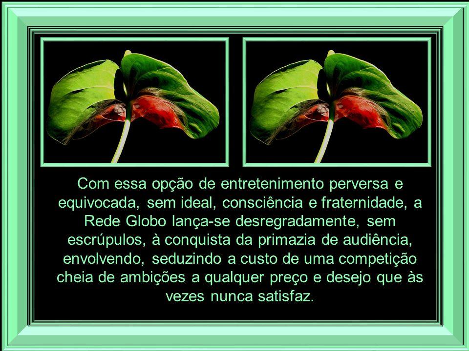 Com essa opção de entretenimento perversa e equivocada, sem ideal, consciência e fraternidade, a Rede Globo lança-se desregradamente, sem escrúpulos, à conquista da primazia de audiência, envolvendo, seduzindo a custo de uma competição cheia de ambições a qualquer preço e desejo que às vezes nunca satisfaz.