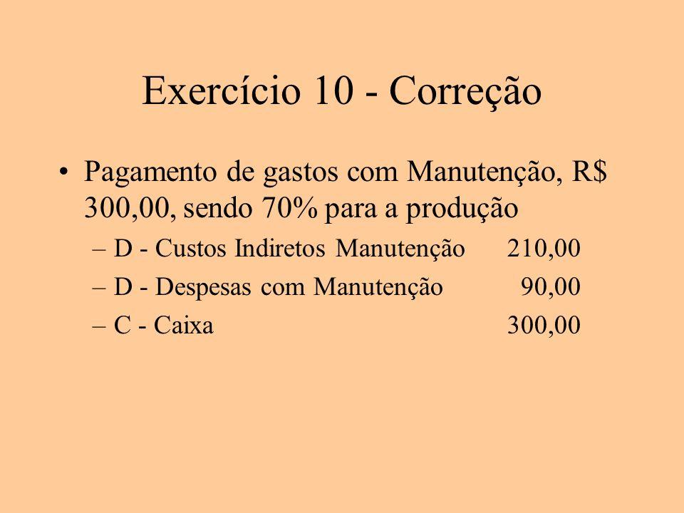 Exercício 10 - Correção Pagamento de gastos com Manutenção, R$ 300,00, sendo 70% para a produção. D - Custos Indiretos Manutenção 210,00.