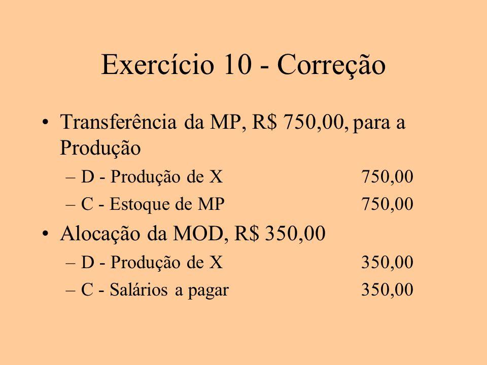 Exercício 10 - Correção Transferência da MP, R$ 750,00, para a Produção. D - Produção de X 750,00.