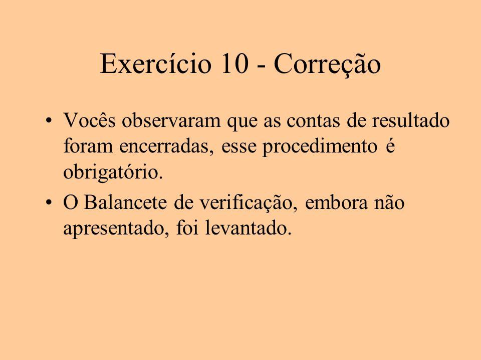 Exercício 10 - Correção Vocês observaram que as contas de resultado foram encerradas, esse procedimento é obrigatório.