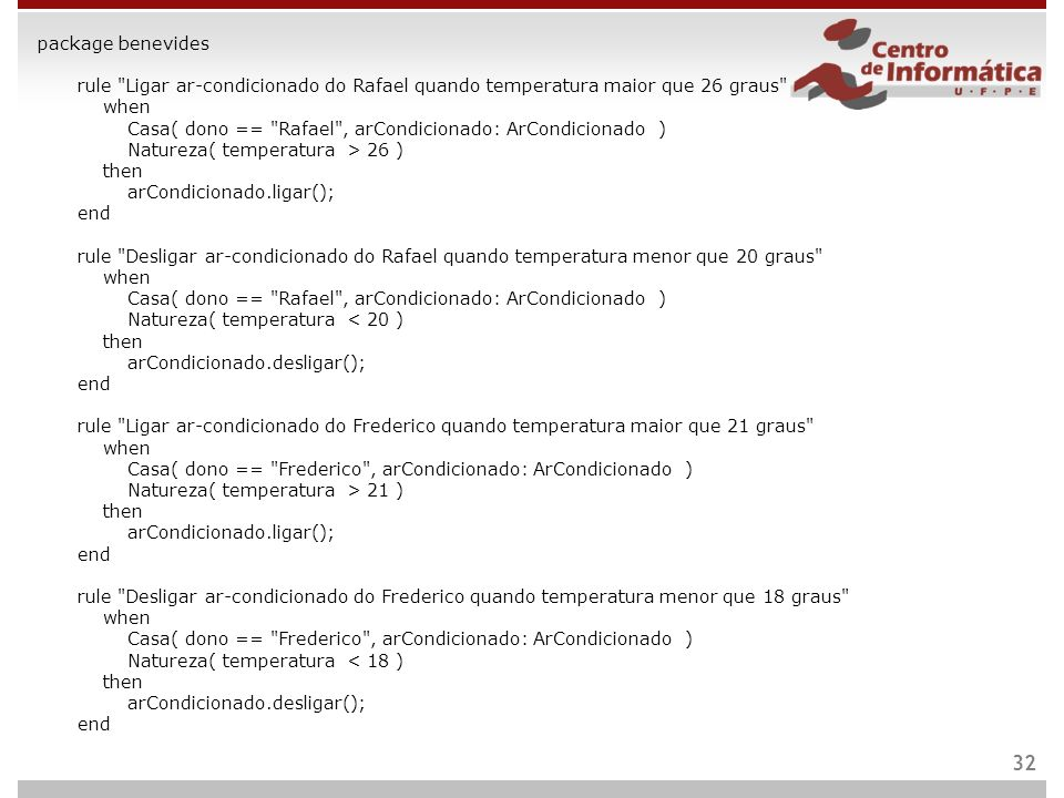 package benevides rule Ligar ar-condicionado do Rafael quando temperatura maior que 26 graus when Casa( dono == Rafael , arCondicionado: ArCondicionado ) Natureza( temperatura > 26 ) then arCondicionado.ligar(); end rule Desligar ar-condicionado do Rafael quando temperatura menor que 20 graus when Casa( dono == Rafael , arCondicionado: ArCondicionado ) Natureza( temperatura < 20 ) then arCondicionado.desligar(); end rule Ligar ar-condicionado do Frederico quando temperatura maior que 21 graus when Casa( dono == Frederico , arCondicionado: ArCondicionado ) Natureza( temperatura > 21 ) then arCondicionado.ligar(); end rule Desligar ar-condicionado do Frederico quando temperatura menor que 18 graus when Casa( dono == Frederico , arCondicionado: ArCondicionado ) Natureza( temperatura < 18 ) then arCondicionado.desligar(); end