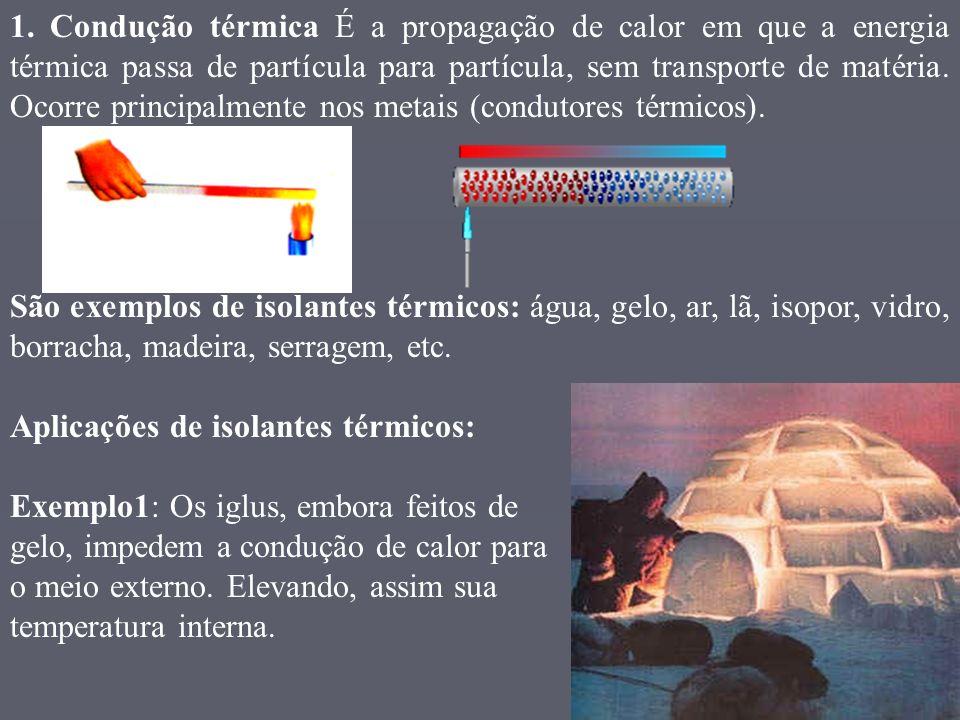1. Condução térmica É a propagação de calor em que a energia térmica passa de partícula para partícula, sem transporte de matéria. Ocorre principalmente nos metais (condutores térmicos).