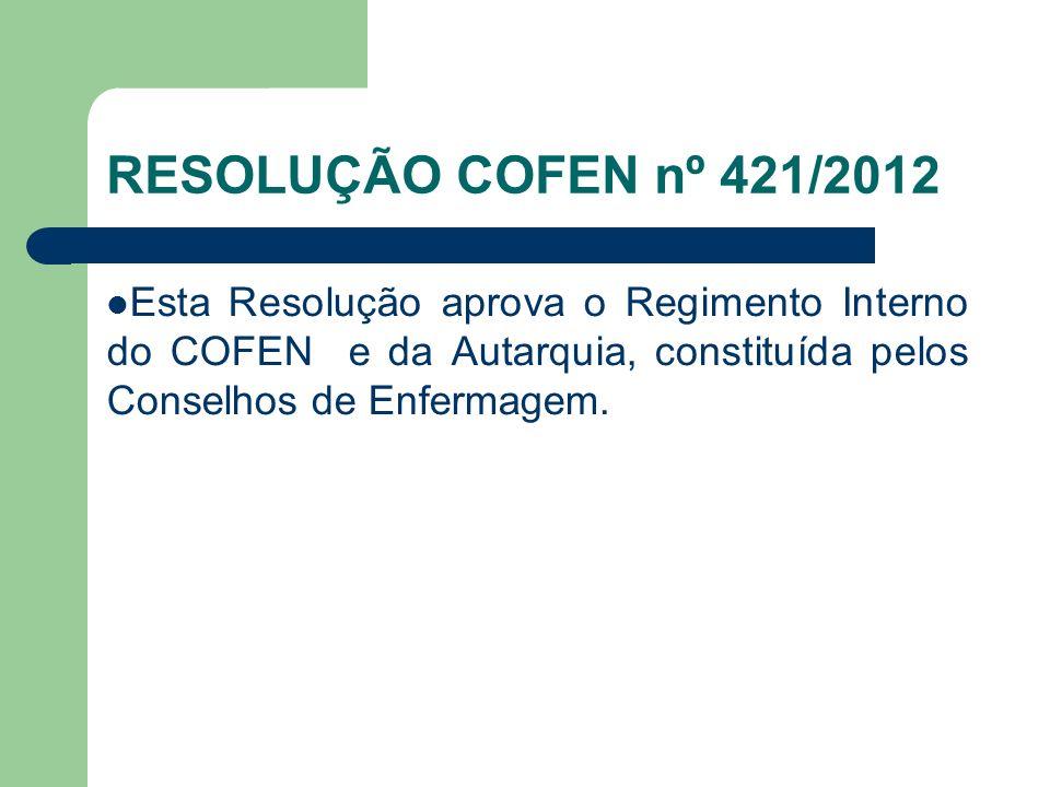 RESOLUÇÃO COFEN nº 421/2012 Esta Resolução aprova o Regimento Interno do COFEN e da Autarquia, constituída pelos Conselhos de Enfermagem.