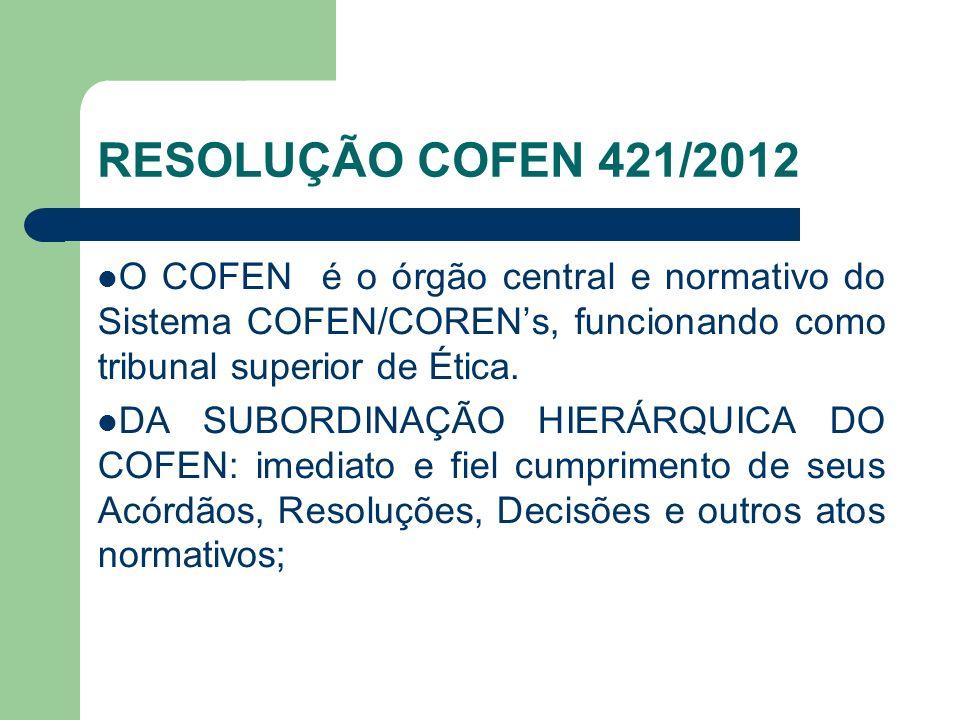 RESOLUÇÃO COFEN 421/2012 O COFEN é o órgão central e normativo do Sistema COFEN/COREN's, funcionando como tribunal superior de Ética.