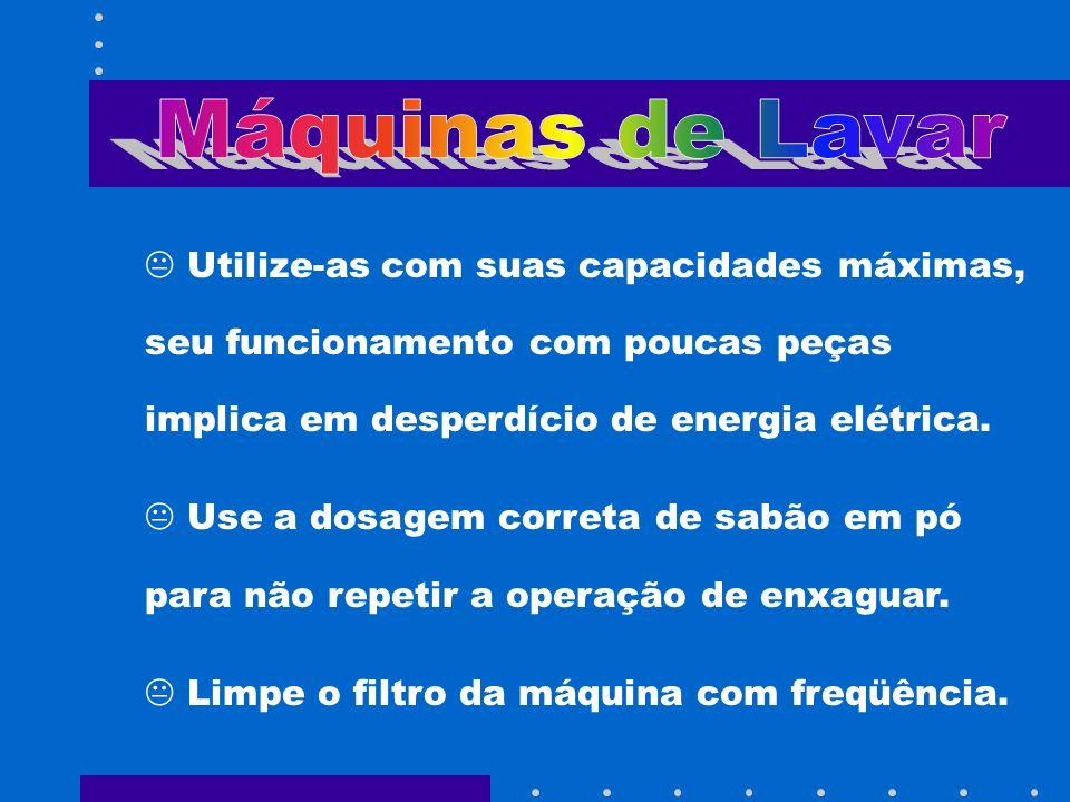 Máquinas de Lavar Utilize-as com suas capacidades máximas, seu funcionamento com poucas peças implica em desperdício de energia elétrica.
